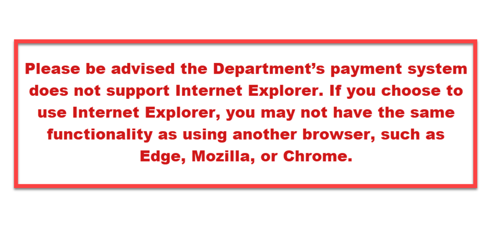 Please be advised the Department's payment system does not support Internet Explorer. If you choose to use Internet Explorer, you may not have the same functionality as using another browser, such as Edge, Mozilla, or Chrome
